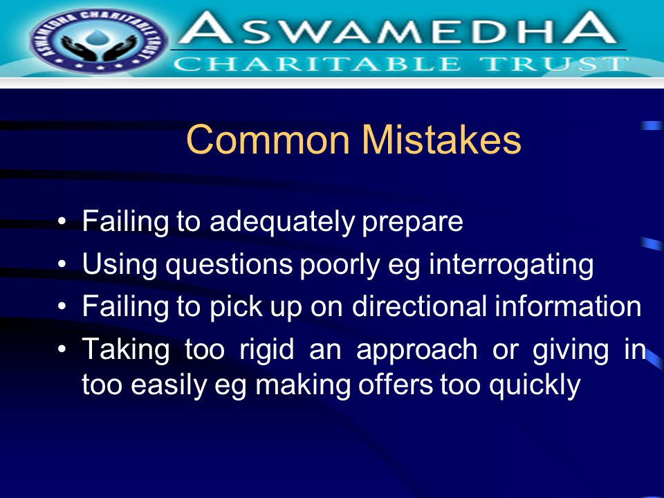 Common Mistakes Failing to adequately prepare Using questions poorly eg interrogating Failing to pick up on directional information Taking too rigid an approach or giving in too easily eg making offers too quickly