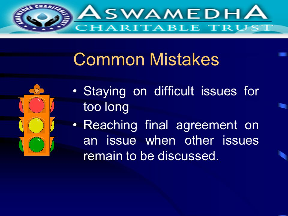 Common Mistakes Staying on difficult issues for too long Reaching final agreement on an issue when other issues remain to be discussed.