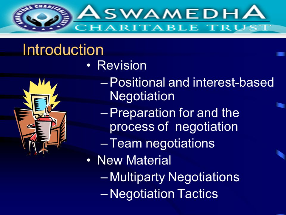 Introduction Revision –Positional and interest-based Negotiation –Preparation for and the process of negotiation –Team negotiations New Material –Multiparty Negotiations –Negotiation Tactics