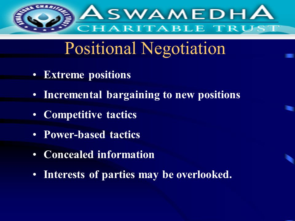 Positional Negotiation Extreme positions Incremental bargaining to new positions Competitive tactics Power-based tactics Concealed information Interests of parties may be overlooked.