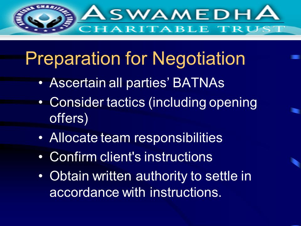 Preparation for Negotiation Ascertain all parties BATNAs Consider tactics (including opening offers) Allocate team responsibilities Confirm client s instructions Obtain written authority to settle in accordance with instructions.
