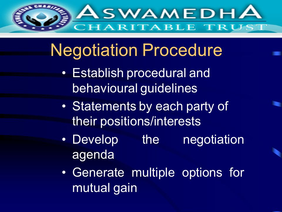 Negotiation Procedure Establish procedural and behavioural guidelines Statements by each party of their positions/interests Develop the negotiation agenda Generate multiple options for mutual gain