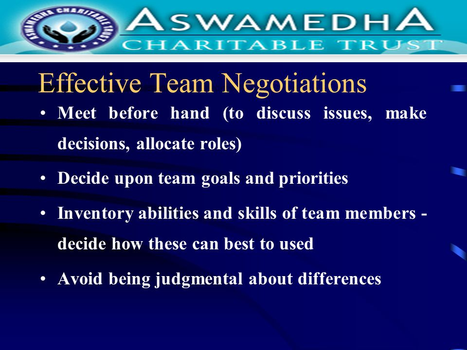Effective Team Negotiations Meet before hand (to discuss issues, make decisions, allocate roles) Decide upon team goals and priorities Inventory abilities and skills of team members - decide how these can best to used Avoid being judgmental about differences