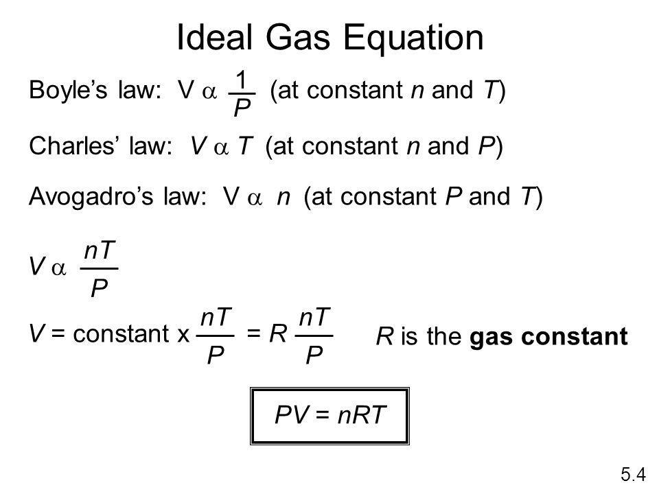 Ideal Gas Equation 5.4 Charles law: V T (at constant n and P) Avogadros law: V n (at constant P and T) Boyles law: V (at constant n and T) 1 P V nT P V = constant x = R nT P P R is the gas constant PV = nRT