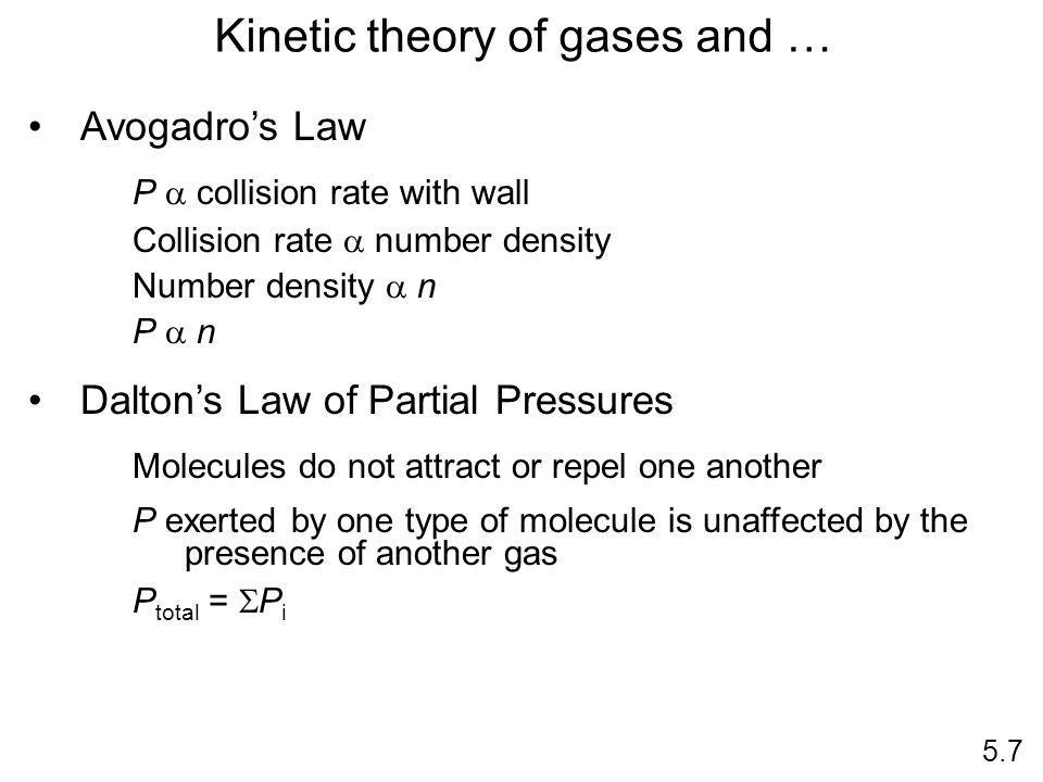 Kinetic theory of gases and … Avogadros Law P collision rate with wall Collision rate number density Number density n P n Daltons Law of Partial Pressures Molecules do not attract or repel one another P exerted by one type of molecule is unaffected by the presence of another gas P total = P i 5.7