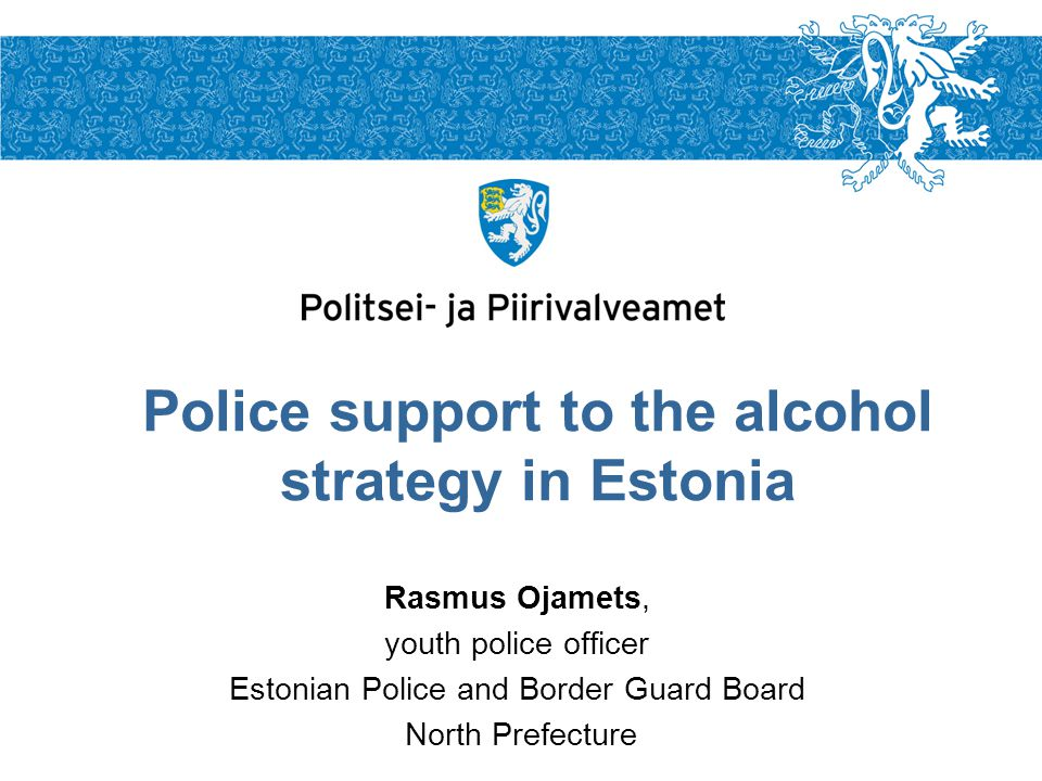 Rasmus Ojamets, youth police officer Estonian Police and Border Guard Board North Prefecture Police support to the alcohol strategy in Estonia