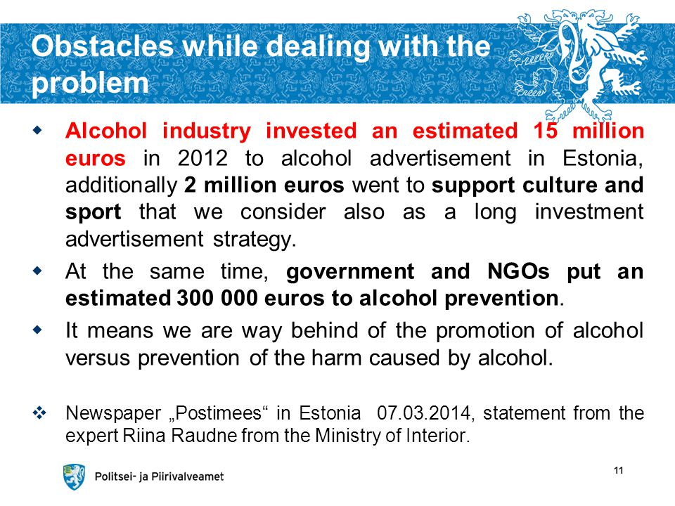Obstacles while dealing with the problem Alcohol industry invested an estimated 15 million euros in 2012 to alcohol advertisement in Estonia, additionally 2 million euros went to support culture and sport that we consider also as a long investment advertisement strategy.