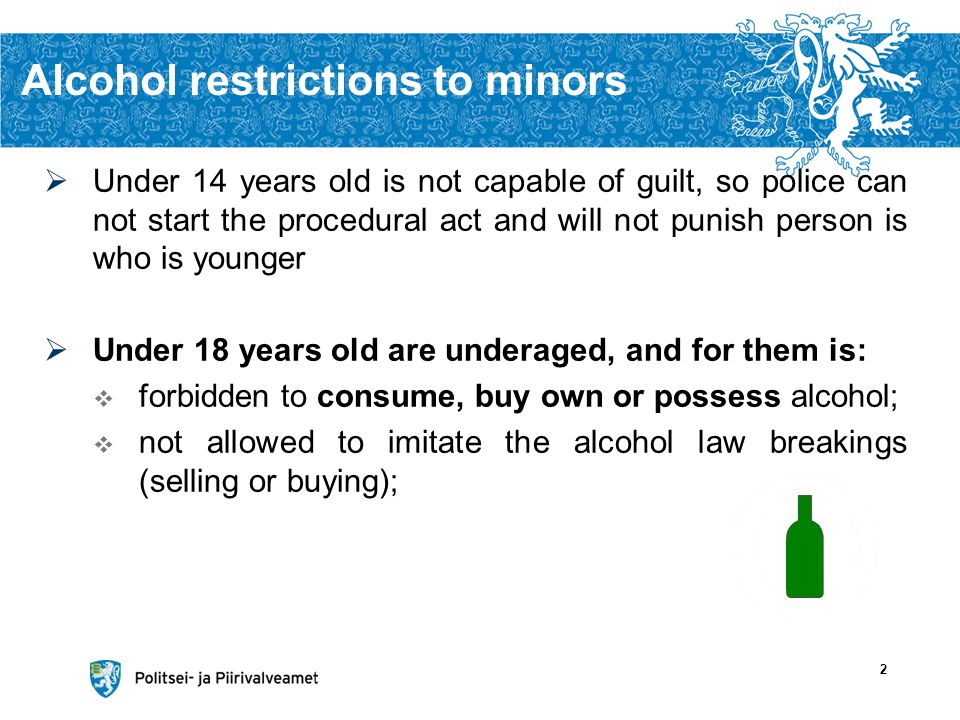 Alcohol restrictions to minors Under 14 years old is not capable of guilt, so police can not start the procedural act and will not punish person is who is younger Under 18 years old are underaged, and for them is: forbidden to consume, buy own or possess alcohol; not allowed to imitate the alcohol law breakings (selling or buying); 2