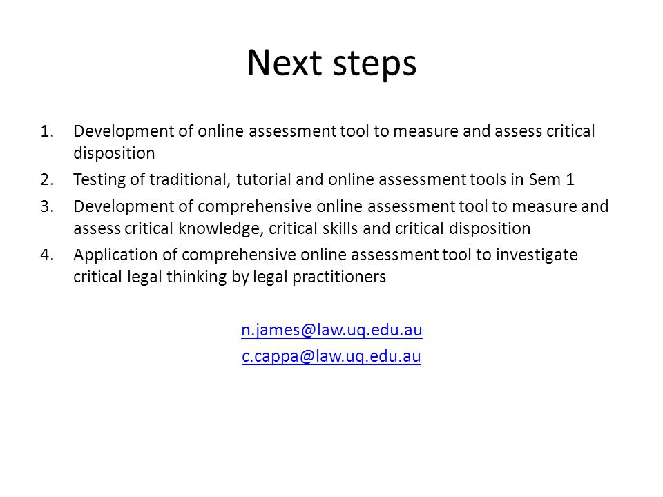 Next steps 1.Development of online assessment tool to measure and assess critical disposition 2.Testing of traditional, tutorial and online assessment tools in Sem 1 3.Development of comprehensive online assessment tool to measure and assess critical knowledge, critical skills and critical disposition 4.Application of comprehensive online assessment tool to investigate critical legal thinking by legal practitioners n.james@law.uq.edu.au c.cappa@law.uq.edu.au