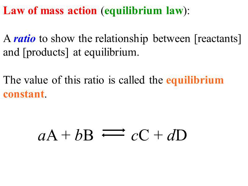 Law of mass action (equilibrium law): A ratio to show the relationship between [reactants] and [products] at equilibrium.