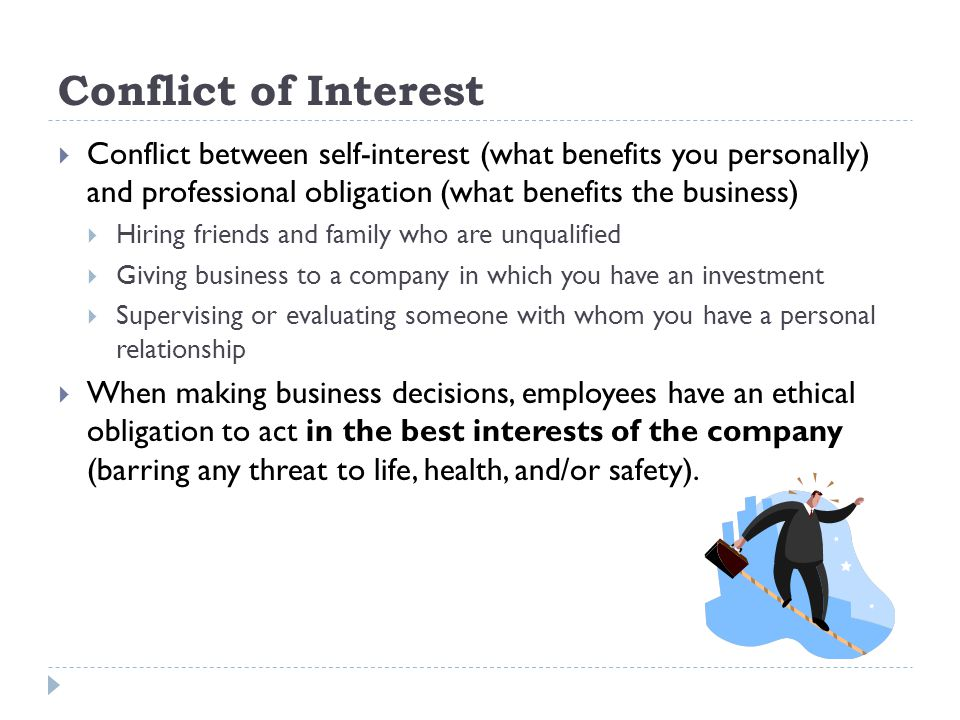 Conflict of Interest Conflict between self-interest (what benefits you personally) and professional obligation (what benefits the business) Hiring friends and family who are unqualified Giving business to a company in which you have an investment Supervising or evaluating someone with whom you have a personal relationship When making business decisions, employees have an ethical obligation to act in the best interests of the company (barring any threat to life, health, and/or safety).
