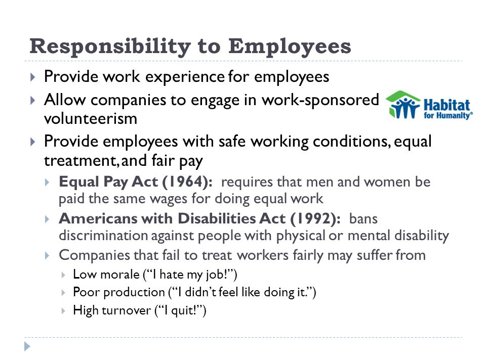 Responsibility to Employees Provide work experience for employees Allow companies to engage in work-sponsored volunteerism Provide employees with safe working conditions, equal treatment, and fair pay Equal Pay Act (1964): requires that men and women be paid the same wages for doing equal work Americans with Disabilities Act (1992): bans discrimination against people with physical or mental disability Companies that fail to treat workers fairly may suffer from Low morale (I hate my job!) Poor production (I didnt feel like doing it.) High turnover (I quit!)