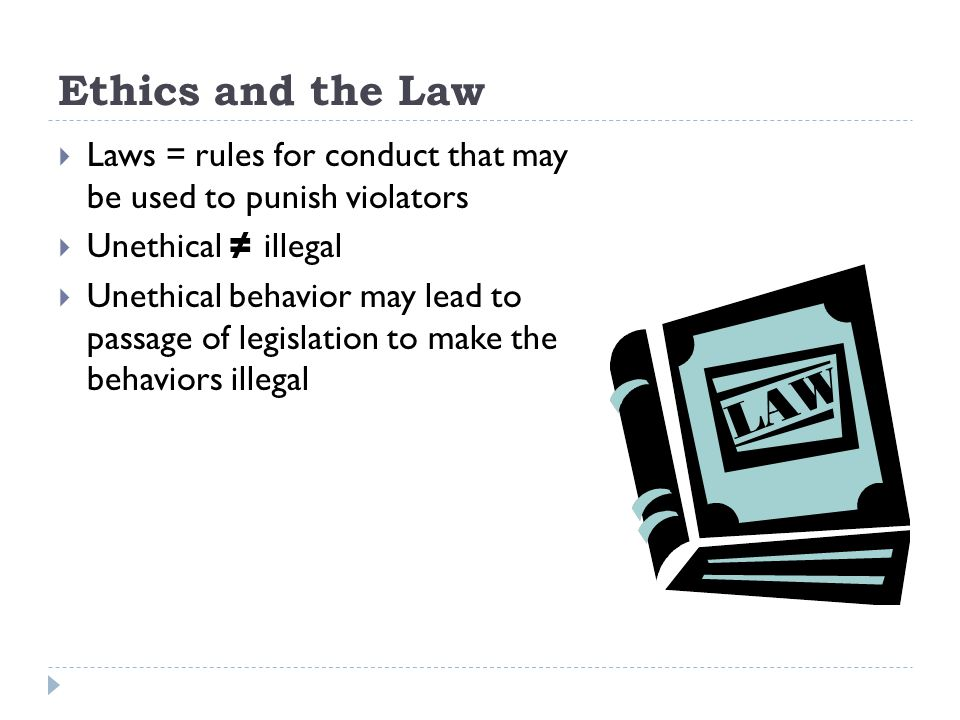 Ethics and the Law Laws = rules for conduct that may be used to punish violators Unethical illegal Unethical behavior may lead to passage of legislation to make the behaviors illegal