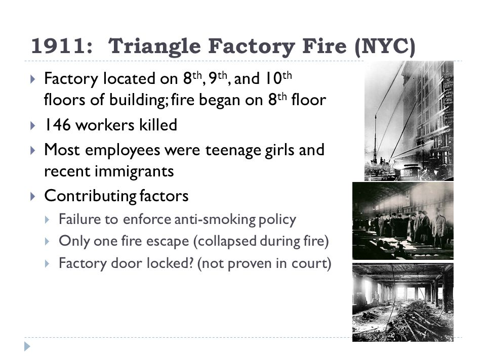 1911: Triangle Factory Fire (NYC) Factory located on 8 th, 9 th, and 10 th floors of building; fire began on 8 th floor 146 workers killed Most employees were teenage girls and recent immigrants Contributing factors Failure to enforce anti-smoking policy Only one fire escape (collapsed during fire) Factory door locked.