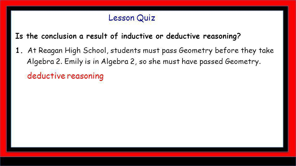 Lesson Quiz Is the conclusion a result of inductive or deductive reasoning.