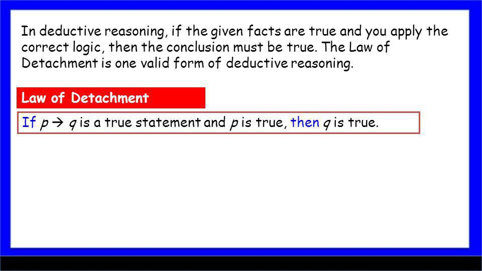 In deductive reasoning, if the given facts are true and you apply the correct logic, then the conclusion must be true.