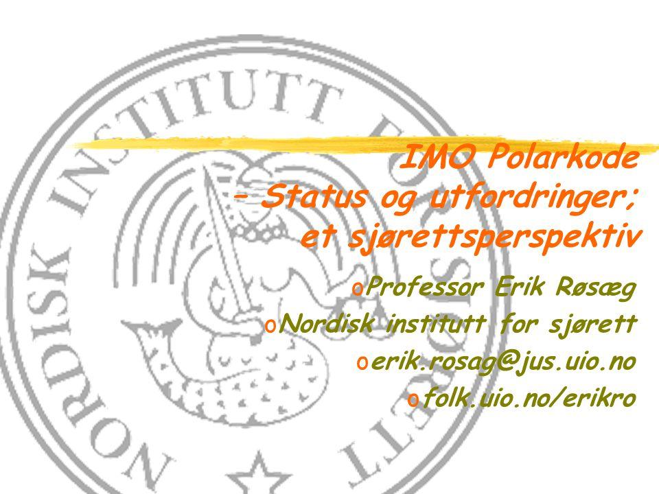 IMO Polarkode – Status og utfordringer; et sjørettsperspektiv oProfessor Erik Røsæg oNordisk institutt for sjørett oerik.rosag@jus.uio.no ofolk.uio.no/erikro