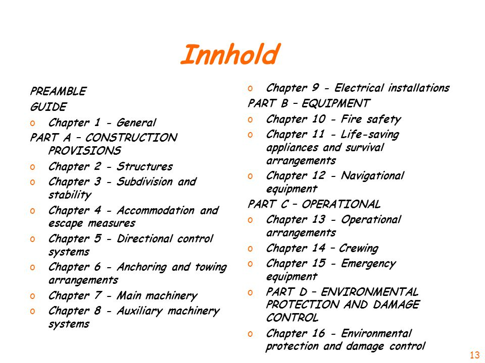 Innhold PREAMBLE GUIDE oChapter 1 - General PART A – CONSTRUCTION PROVISIONS oChapter 2 - Structures oChapter 3 - Subdivision and stability oChapter 4 - Accommodation and escape measures oChapter 5 - Directional control systems oChapter 6 - Anchoring and towing arrangements oChapter 7 - Main machinery oChapter 8 - Auxiliary machinery systems oChapter 9 - Electrical installations PART B – EQUIPMENT oChapter 10 - Fire safety oChapter 11 - Life-saving appliances and survival arrangements oChapter 12 - Navigational equipment PART C – OPERATIONAL oChapter 13 - Operational arrangements oChapter 14 – Crewing oChapter 15 - Emergency equipment oPART D – ENVIRONMENTAL PROTECTION AND DAMAGE CONTROL oChapter 16 - Environmental protection and damage control 13