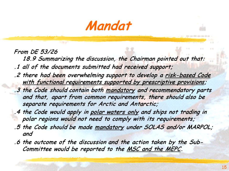 Mandat From DE 53/26 18.9 Summarizing the discussion, the Chairman pointed out that:.1 all of the documents submitted had received support;.2 there had been overwhelming support to develop a risk-based Code with functional requirements supported by prescriptive provisions;.3 the Code should contain both mandatory and recommendatory parts and that, apart from common requirements, there should also be separate requirements for Arctic and Antarctic;.4 the Code would apply in polar waters only and ships not trading in polar regions would not need to comply with its requirements;.5 the Code should be made mandatory under SOLAS and/or MARPOL; and.6 the outcome of the discussion and the action taken by the Sub- Committee would be reported to the MSC and the MEPC.