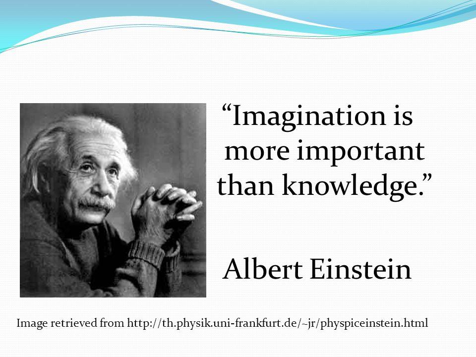 Imagination is more important than knowledge. Albert Einstein Image retrieved from http://th.physik.uni-frankfurt.de/~jr/physpiceinstein.html