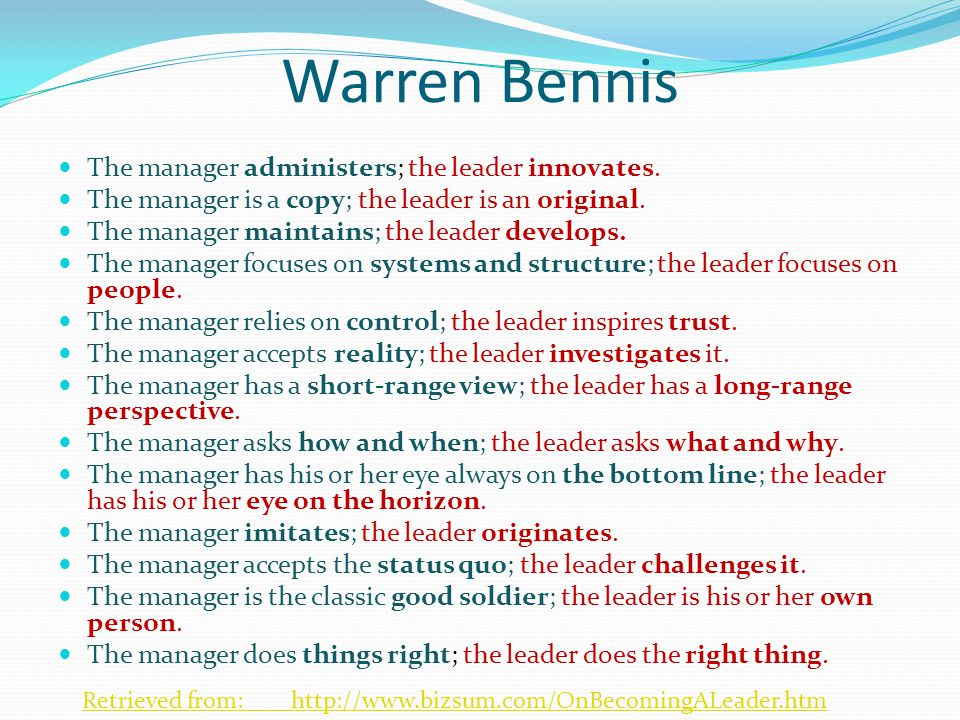 Warren Bennis The manager administers; the leader innovates. The manager is a copy; the leader is an original. The manager maintains; the leader devel
