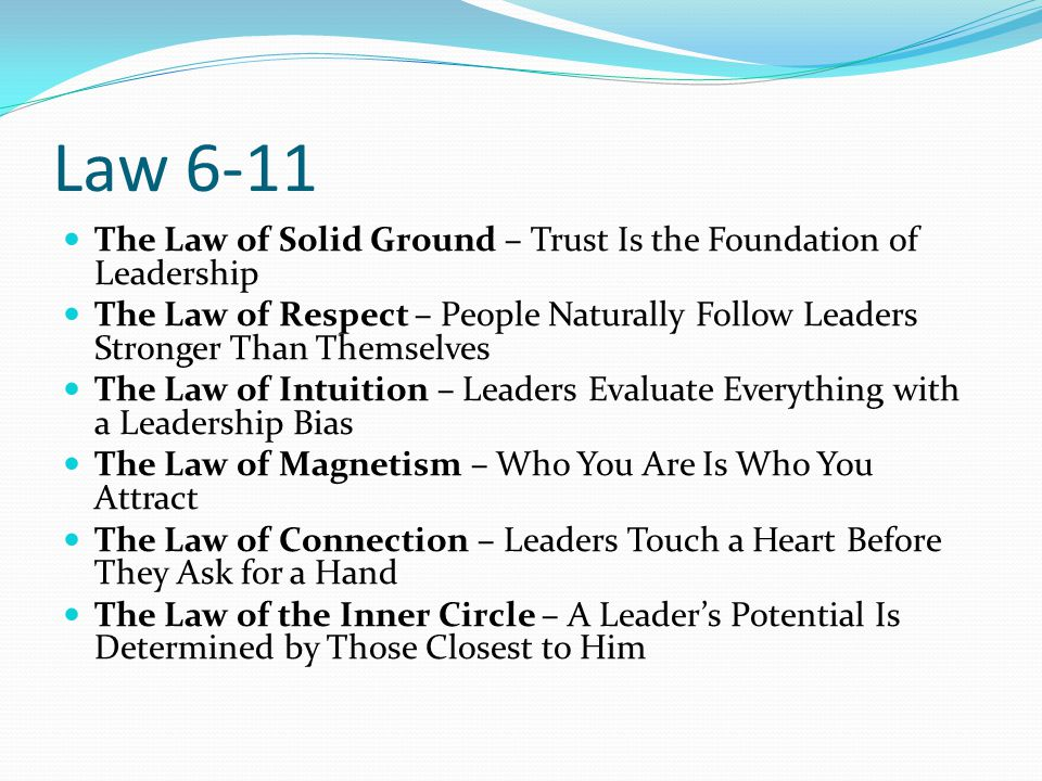 Law 6-11 The Law of Solid Ground – Trust Is the Foundation of Leadership The Law of Respect – People Naturally Follow Leaders Stronger Than Themselves