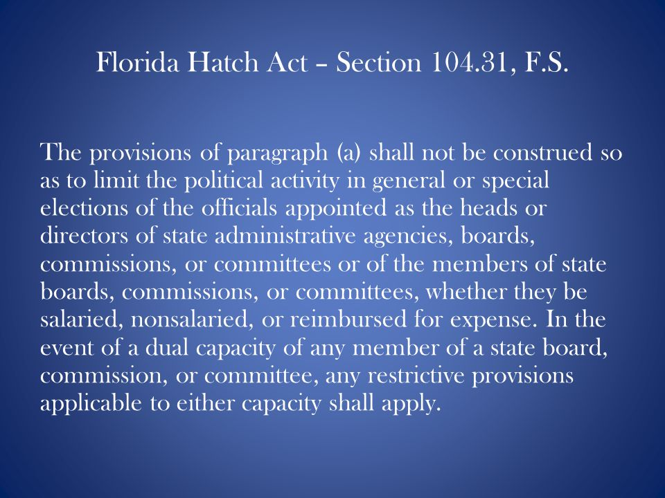 Florida Hatch Act – Section 104.31, F.S. The provisions of paragraph (a) shall not be construed so as to limit the political activity in general or sp