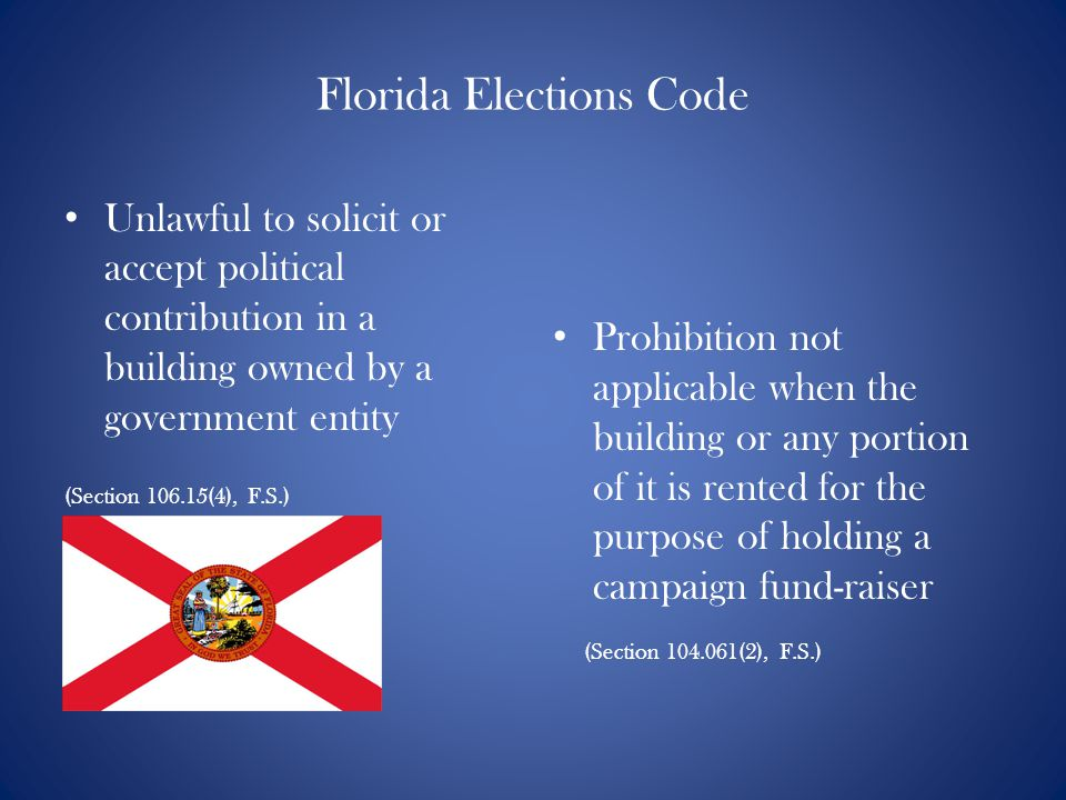 Florida Elections Code Prohibition not applicable when the building or any portion of it is rented for the purpose of holding a campaign fund-raiser (Section 104.061(2), F.S.) Unlawful to solicit or accept political contribution in a building owned by a government entity (Section 106.15(4), F.S.)
