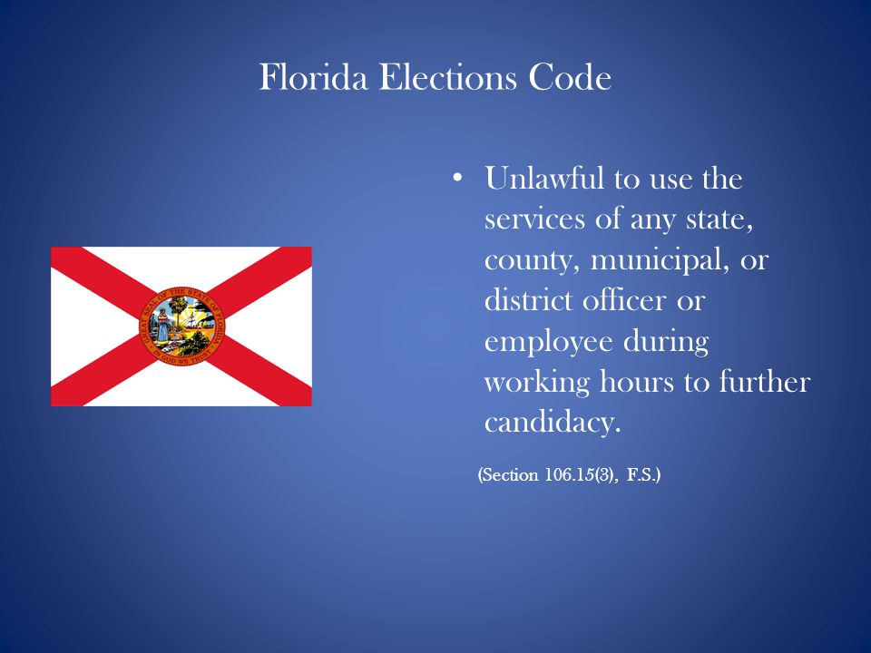 Florida Elections Code Unlawful to use the services of any state, county, municipal, or district officer or employee during working hours to further candidacy.
