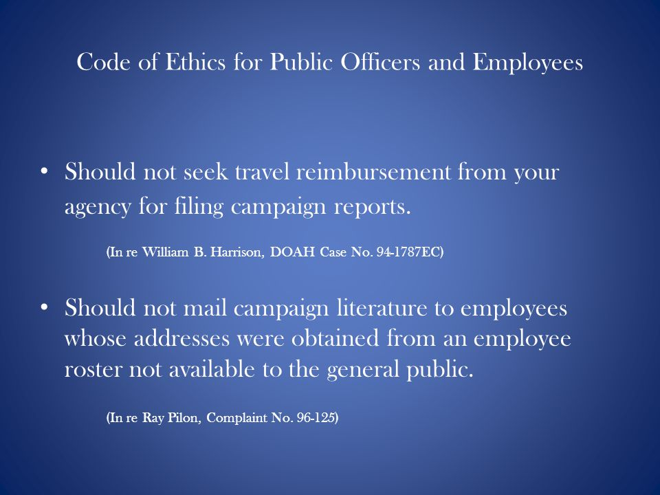 Code of Ethics for Public Officers and Employees Should not seek travel reimbursement from your agency for filing campaign reports.