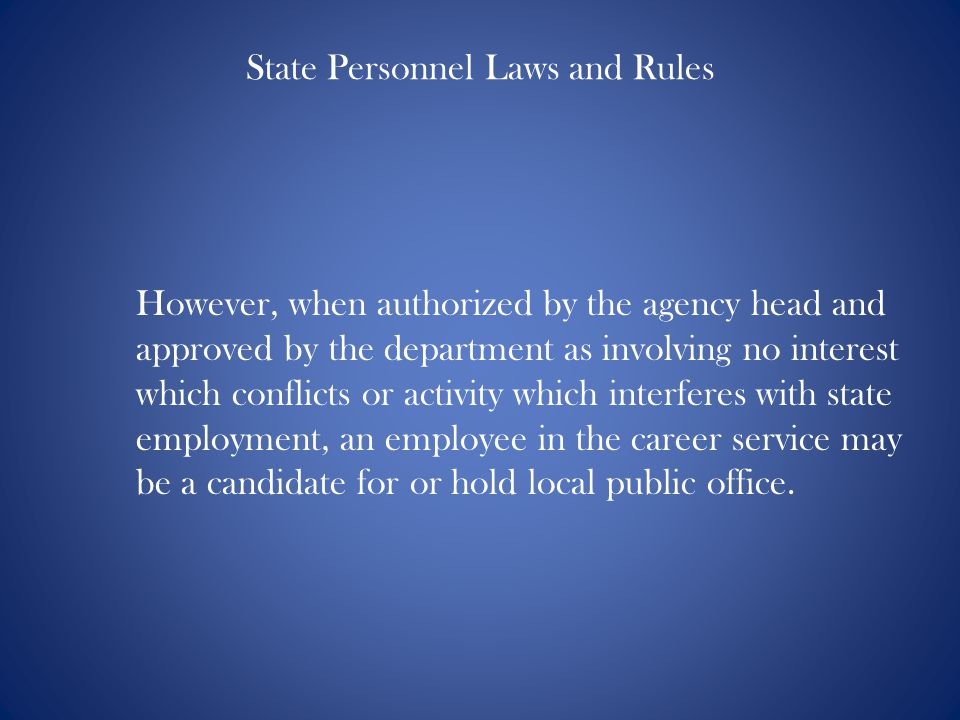 State Personnel Laws and Rules However, when authorized by the agency head and approved by the department as involving no interest which conflicts or activity which interferes with state employment, an employee in the career service may be a candidate for or hold local public office.
