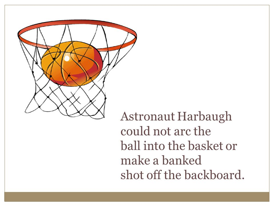 Astronaut Harbaugh could not arc the ball into the basket or make a banked shot off the backboard.