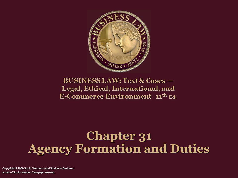Chapter 31 Agency Formation and Duties BUSINESS LAW: Text & Cases Legal, Ethical, International, and E-Commerce Environment 11 th Ed. Copyright © 2009