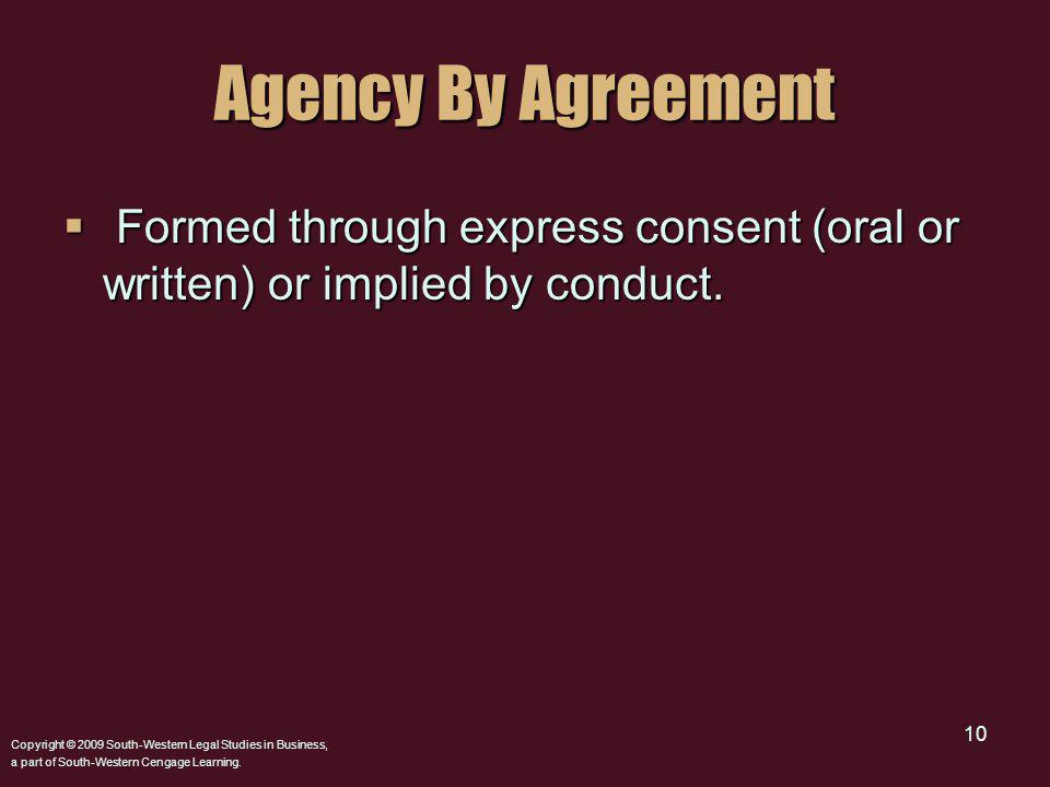 Copyright © 2009 South-Western Legal Studies in Business, a part of South-Western Cengage Learning. 10 Agency By Agreement Formed through express cons