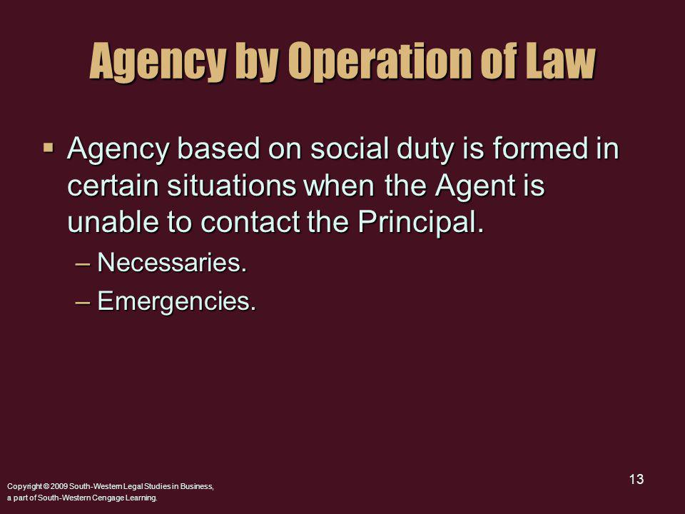 Copyright © 2009 South-Western Legal Studies in Business, a part of South-Western Cengage Learning. 13 Agency by Operation of Law Agency based on soci