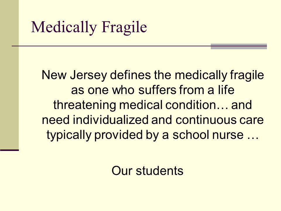 Medically Fragile New Jersey defines the medically fragile as one who suffers from a life threatening medical condition… and need individualized and c