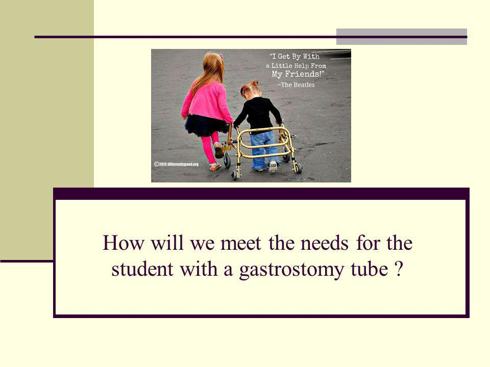 How will we meet the needs for the student with a gastrostomy tube ?