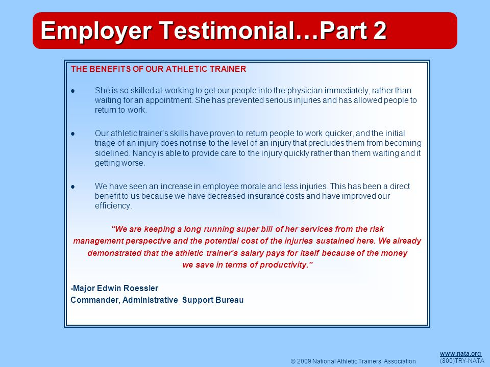 © 2009 National Athletic Trainers Association www.nata.org (800)TRY-NATA Employer Testimonial…Part 2 THE BENEFITS OF OUR ATHLETIC TRAINER She is so skilled at working to get our people into the physician immediately, rather than waiting for an appointment.