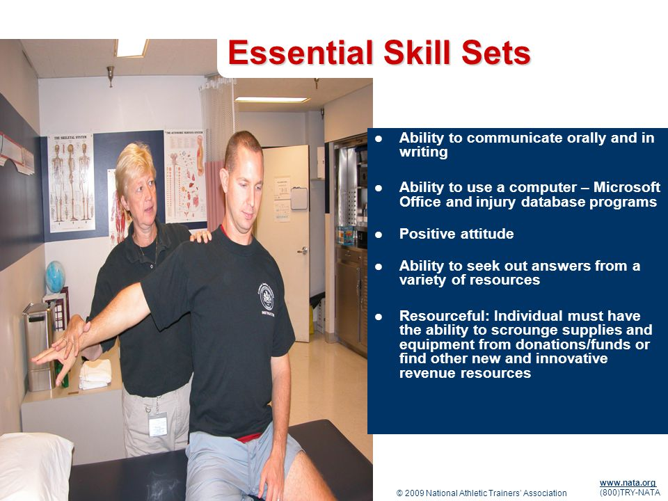 © 2009 National Athletic Trainers Association www.nata.org (800)TRY-NATA Essential Skill Sets Ability to communicate orally and in writing Ability to use a computer – Microsoft Office and injury database programs Positive attitude Ability to seek out answers from a variety of resources Resourceful: Individual must have the ability to scrounge supplies and equipment from donations/funds or find other new and innovative revenue resources