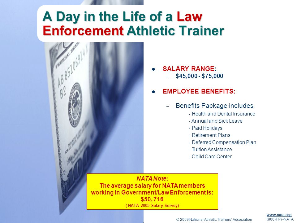 © 2009 National Athletic Trainers Association www.nata.org (800)TRY-NATA A Day in the Life of a Law Enforcement Athletic Trainer SALARY RANGE: – $45,000 - $75,000 EMPLOYEE BENEFITS: – Benefits Package includes - Health and Dental Insurance - Annual and Sick Leave - Paid Holidays - Retirement Plans - Deferred Compensation Plan - Tuition Assistance - Child Care Center NATA Note: The average salary for NATA members working in Government/Law Enforcement is: $50, 716 ( NATA 2005 Salary Survey)