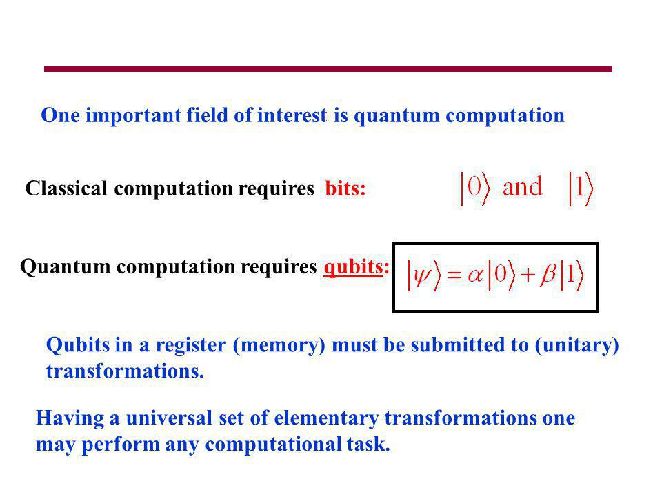 One important field of interest is quantum computation Classical computation requires bits: Quantum computation requires qubits: Qubits in a register (memory) must be submitted to (unitary) transformations.
