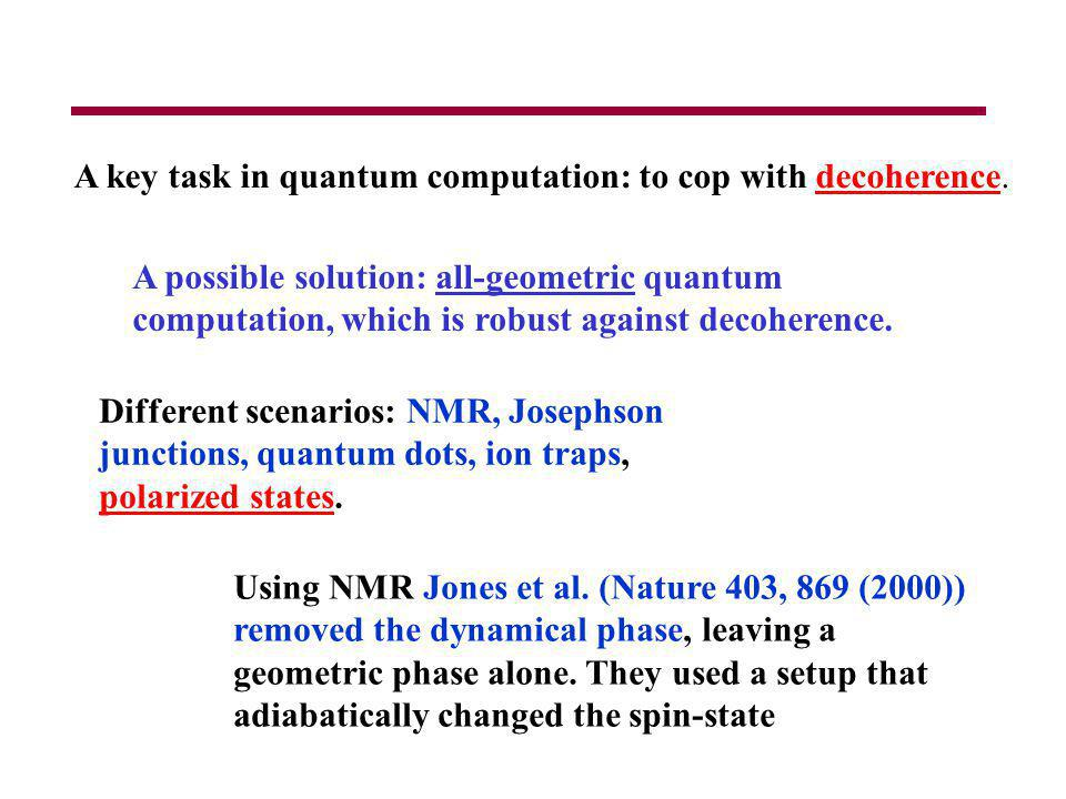 A key task in quantum computation: to cop with decoherence. A possible solution: all-geometric quantum computation, which is robust against decoherenc