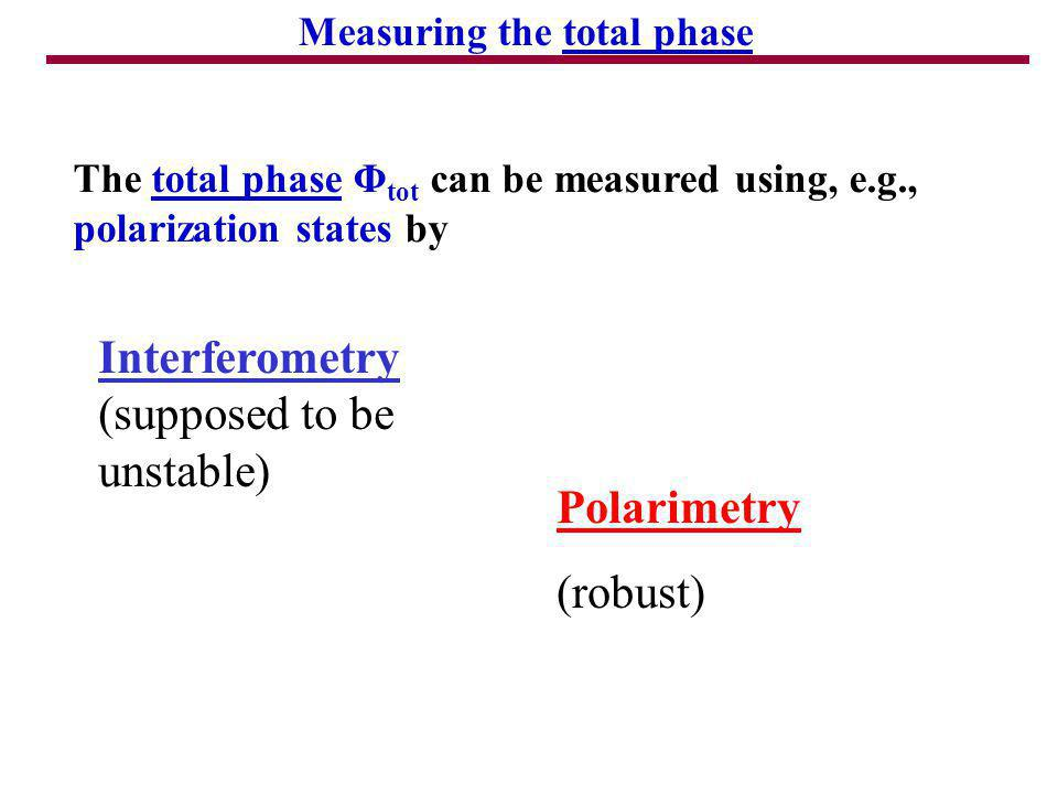 The total phase Φ tot can be measured using, e.g., polarization states by Polarimetry (robust) Interferometry (supposed to be unstable) Measuring the total phase