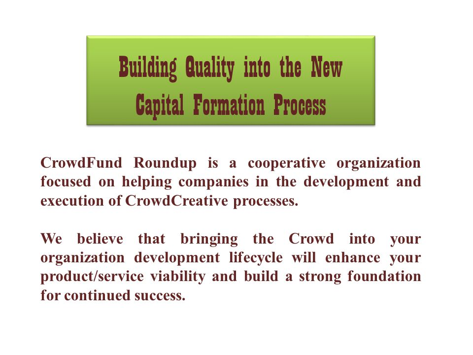 Building Quality into the New Capital Formation Process CrowdFund Roundup is a cooperative organization focused on helping companies in the development and execution of CrowdCreative processes.