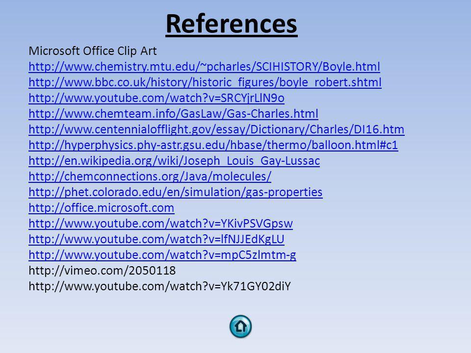 References Microsoft Office Clip Art http://www.chemistry.mtu.edu/~pcharles/SCIHISTORY/Boyle.html http://www.bbc.co.uk/history/historic_figures/boyle_robert.shtml http://www.youtube.com/watch?v=SRCYjrLlN9o http://www.chemteam.info/GasLaw/Gas-Charles.html http://www.centennialofflight.gov/essay/Dictionary/Charles/DI16.htm http://hyperphysics.phy-astr.gsu.edu/hbase/thermo/balloon.html#c1 http://en.wikipedia.org/wiki/Joseph_Louis_Gay-Lussac http://chemconnections.org/Java/molecules/ http://phet.colorado.edu/en/simulation/gas-properties http://office.microsoft.com http://www.youtube.com/watch?v=YKivPSVGpsw http://www.youtube.com/watch?v=lfNJJEdKgLU http://www.youtube.com/watch?v=mpC5zlmtm-g http://vimeo.com/2050118 http://www.youtube.com/watch?v=Yk71GY02diY