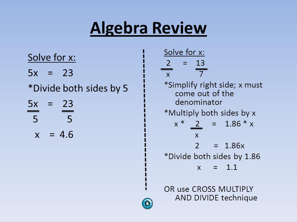 Algebra Review Solve for x: 5x = 23 *Divide both sides by 5 5x = 23 5 5 x = 4.6 Solve for x: 2 = 13 x 7 *Simplify right side; x must come out of the denominator *Multiply both sides by x x * 2 = 1.86 * x x 2 = 1.86x *Divide both sides by 1.86 x = 1.1 OR use CROSS MULTIPLY AND DIVIDE technique