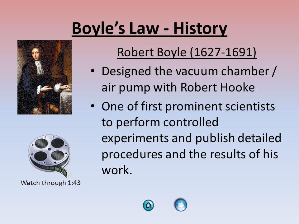 Boyles Law - History Robert Boyle (1627-1691) Designed the vacuum chamber / air pump with Robert Hooke One of first prominent scientists to perform controlled experiments and publish detailed procedures and the results of his work.