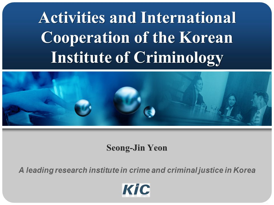 Activities and International Cooperation of the Korean Institute of Criminology Seong-Jin Yeon A leading research institute in crime and criminal justice in Korea