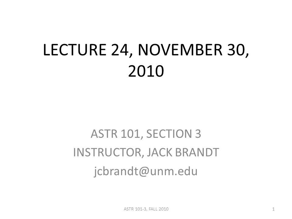 LECTURE 24, NOVEMBER 30, 2010 ASTR 101, SECTION 3 INSTRUCTOR, JACK BRANDT jcbrandt@unm.edu 1ASTR 101-3, FALL 2010