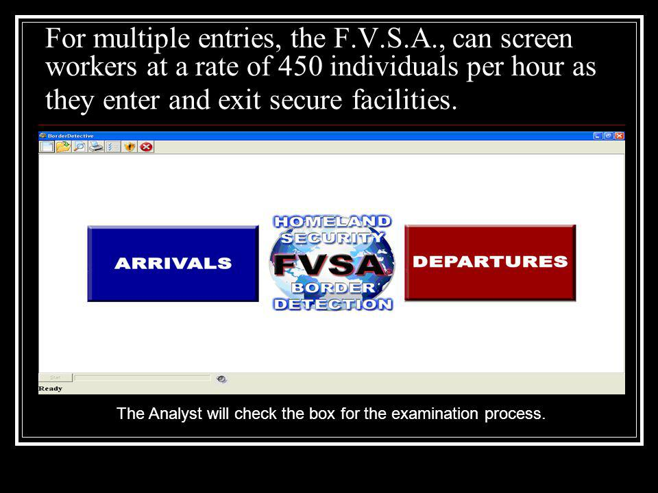 For multiple entries, the F.V.S.A., can screen workers at a rate of 450 individuals per hour as they enter and exit secure facilities. The Analyst wil
